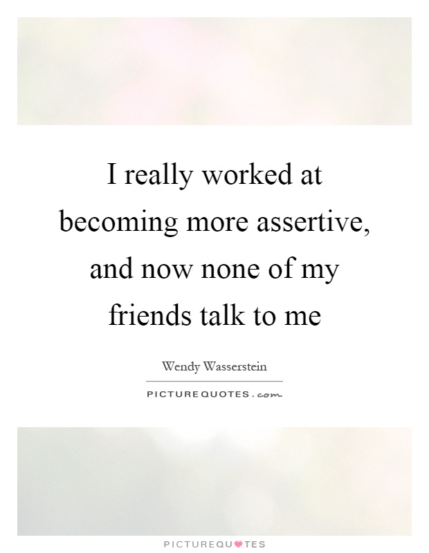 I really worked at becoming more assertive, and now none of my friends talk to me Picture Quote #1