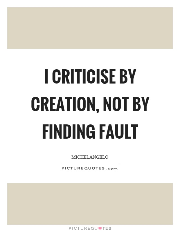 I criticise by creation, not by finding fault Picture Quote #1
