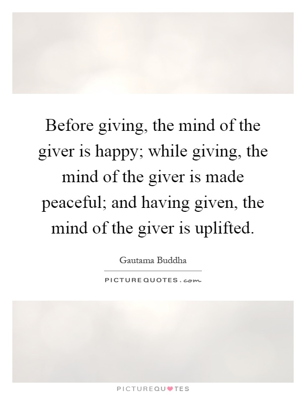 Before giving, the mind of the giver is happy; while giving, the mind of the giver is made peaceful; and having given, the mind of the giver is uplifted Picture Quote #1