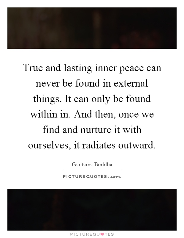 True and lasting inner peace can never be found in external things. It can only be found within in. And then, once we find and nurture it with ourselves, it radiates outward Picture Quote #1