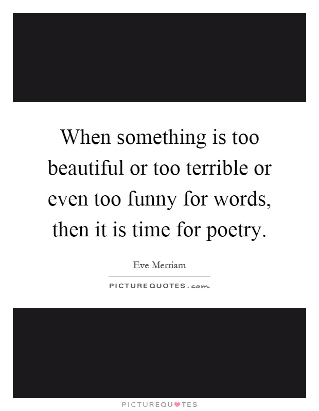 When something is too beautiful or too terrible or even too funny for words, then it is time for poetry Picture Quote #1