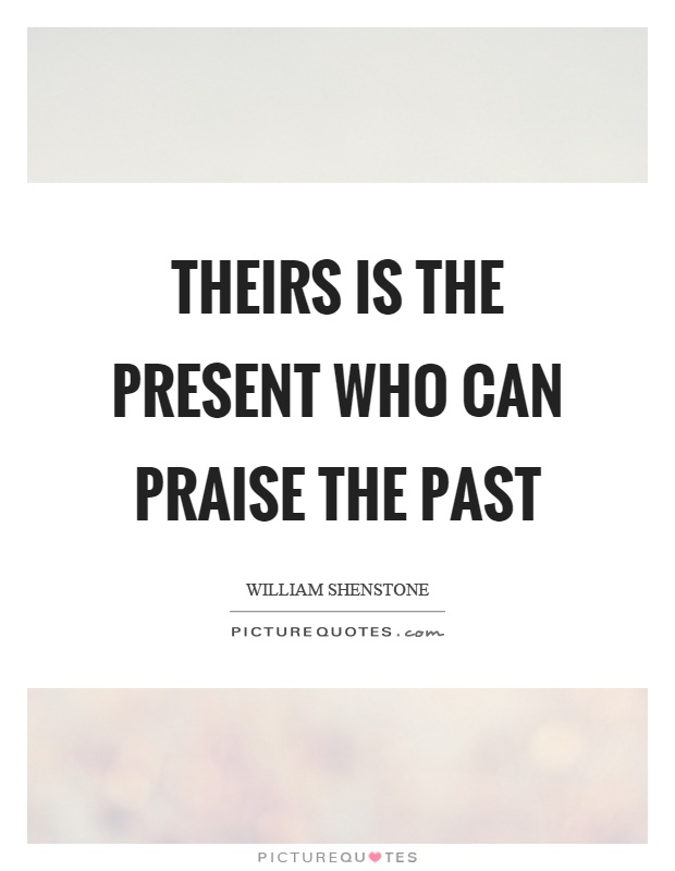 Theirs is the present who can praise the past Picture Quote #1