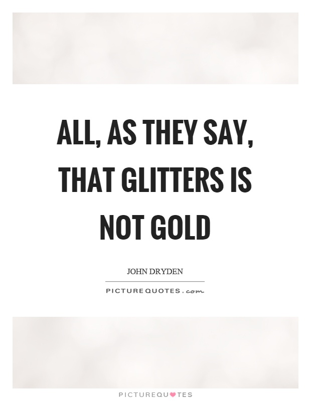 All, as they say, that glitters is not gold Picture Quote #1