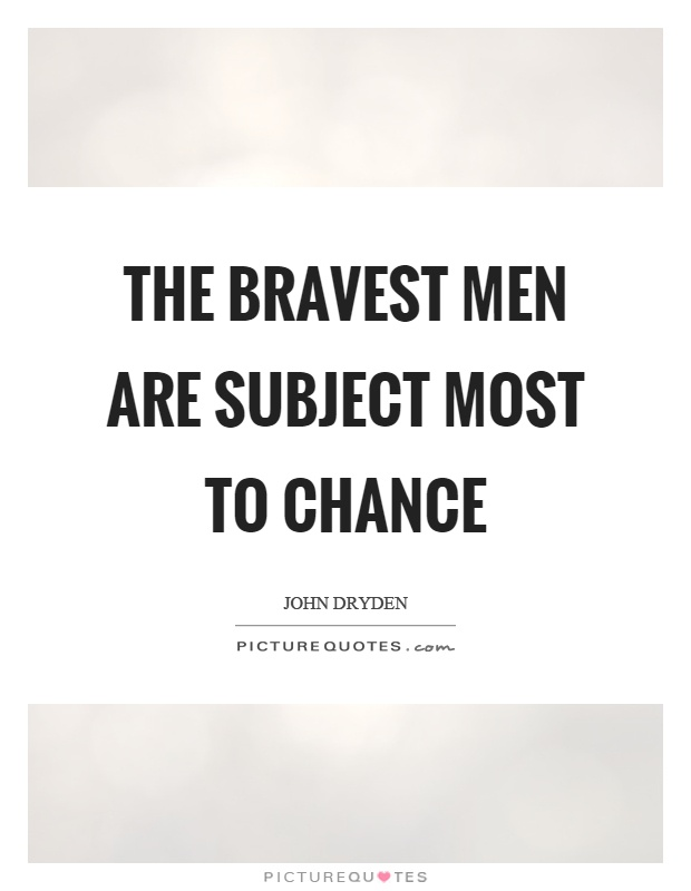 The bravest men are subject most to chance Picture Quote #1