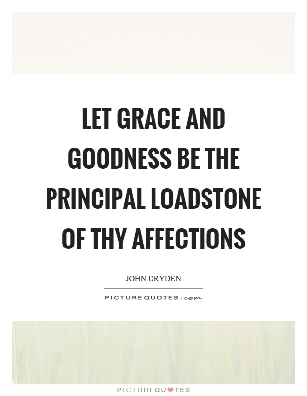 Let grace and goodness be the principal loadstone of thy affections Picture Quote #1