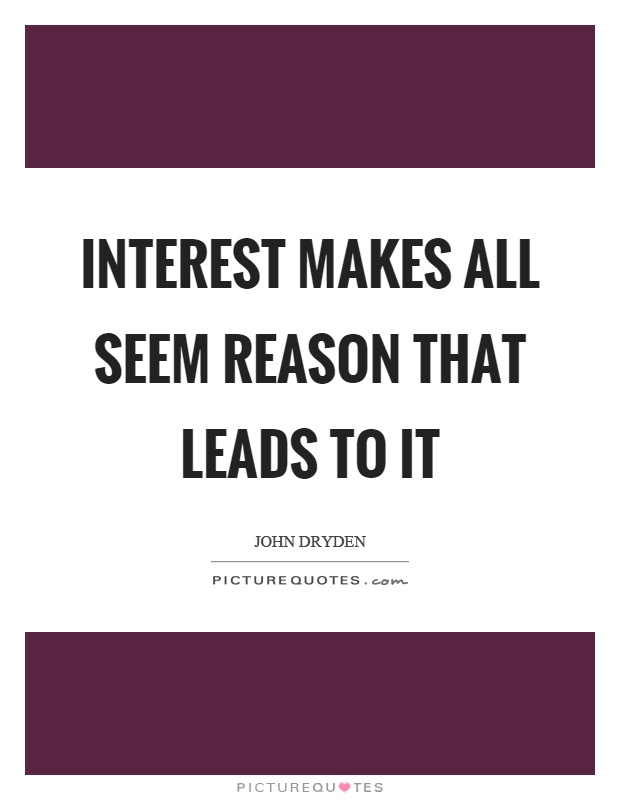 Interest makes all seem reason that leads to it Picture Quote #1