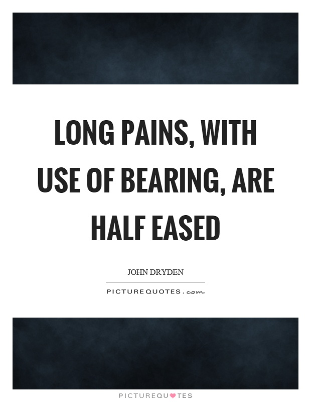 Long pains, with use of bearing, are half eased Picture Quote #1