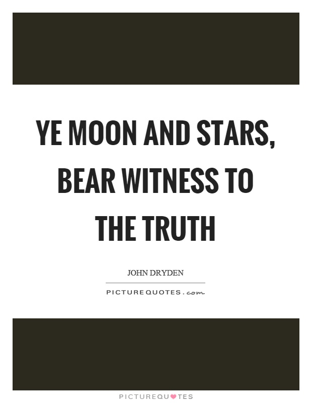 Ye moon and stars, bear witness to the truth Picture Quote #1
