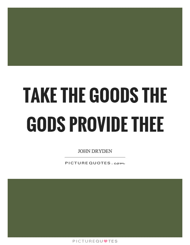 Take the goods the gods provide thee Picture Quote #1