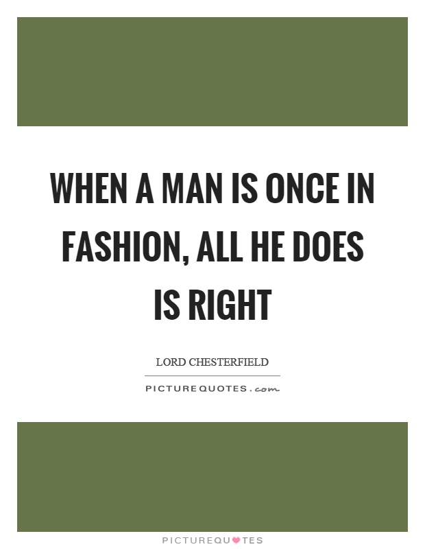 When a man is once in fashion, all he does is right Picture Quote #1