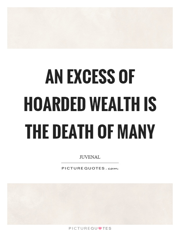 An excess of hoarded wealth is the death of many Picture Quote #1