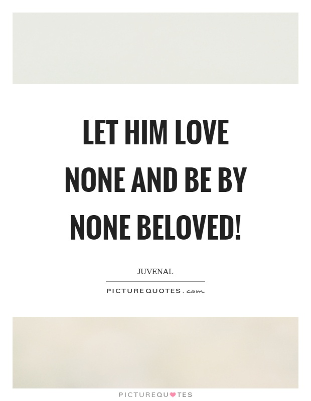 Let him love none and be by none beloved! Picture Quote #1