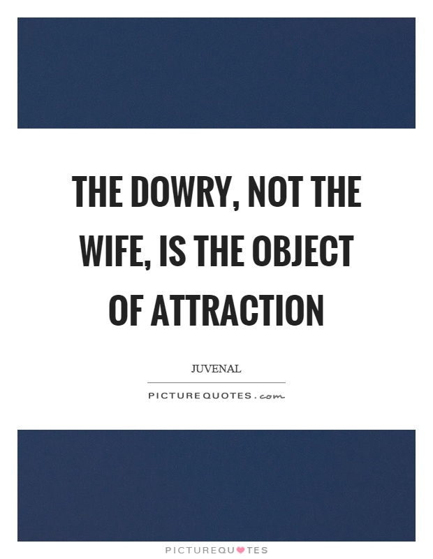 The Dowry Not The Wife Is The Object O By Juvenal Like Success