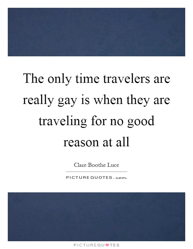 The only time travelers are really gay is when they are traveling for no good reason at all Picture Quote #1