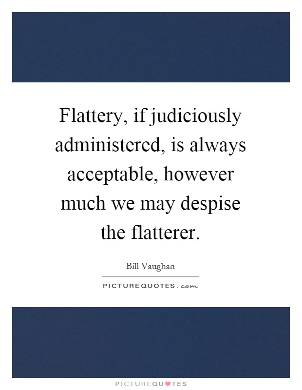 Flattery, if judiciously administered, is always acceptable, however much we may despise the flatterer Picture Quote #1