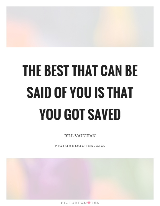 The best that can be said of you is that you got saved Picture Quote #1