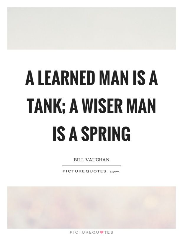A learned man is a tank; a wiser man is a spring Picture Quote #1