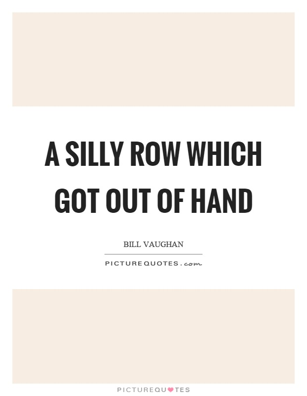 A silly row which got out of hand Picture Quote #1