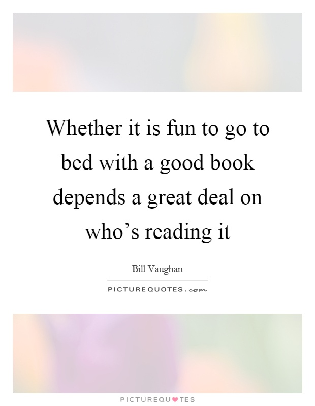 Whether it is fun to go to bed with a good book depends a great deal on who's reading it Picture Quote #1