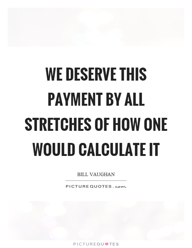 We deserve this payment by all stretches of how one would calculate it Picture Quote #1