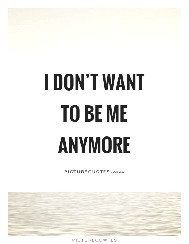 I don't want to be me anymore Picture Quote #1