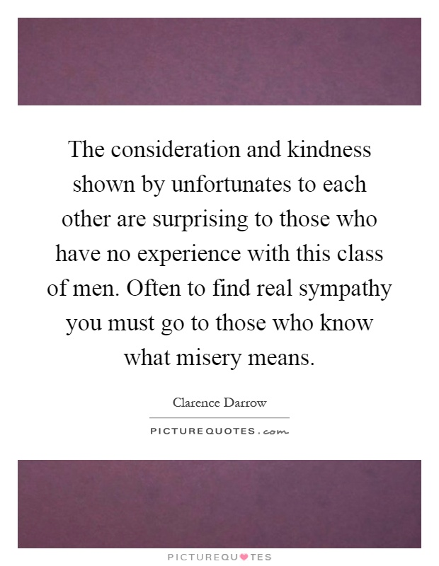 The consideration and kindness shown by unfortunates to each other are surprising to those who have no experience with this class of men. Often to find real sympathy you must go to those who know what misery means Picture Quote #1