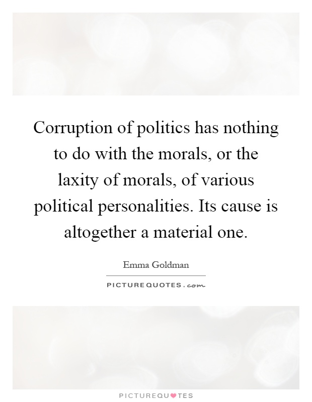 Corruption of politics has nothing to do with the morals, or the laxity of morals, of various political personalities. Its cause is altogether a material one Picture Quote #1