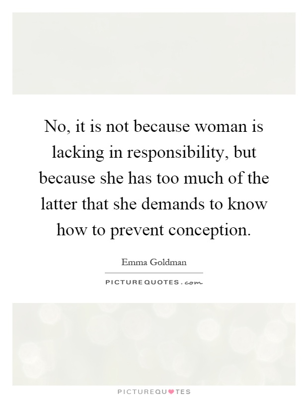 No, it is not because woman is lacking in responsibility, but because she has too much of the latter that she demands to know how to prevent conception Picture Quote #1