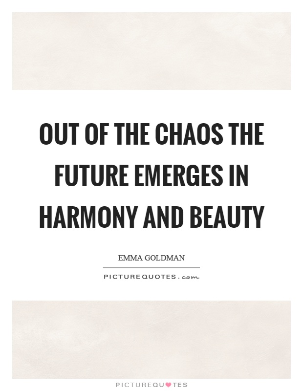 Out of the chaos the future emerges in harmony and beauty Picture Quote #1