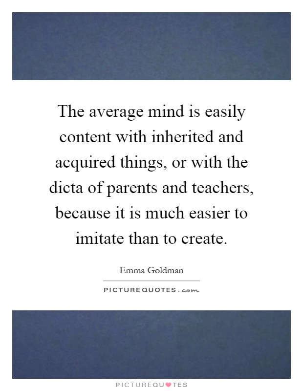 The average mind is easily content with inherited and acquired things, or with the dicta of parents and teachers, because it is much easier to imitate than to create Picture Quote #1