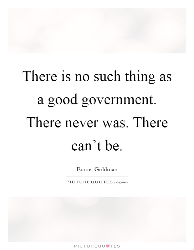 There is no such thing as a good government. There never was. There can't be Picture Quote #1