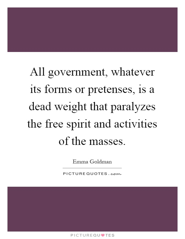 All government, whatever its forms or pretenses, is a dead weight that paralyzes the free spirit and activities of the masses Picture Quote #1