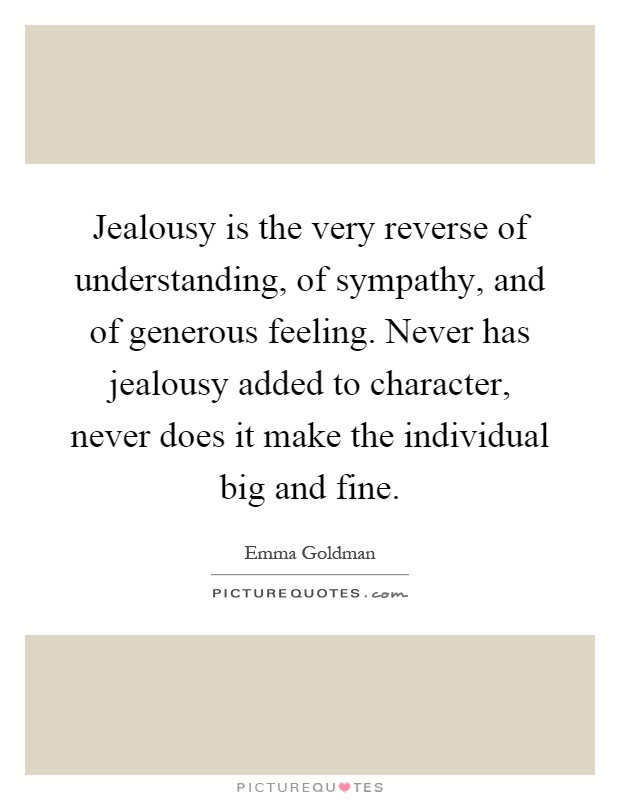Jealousy is the very reverse of understanding, of sympathy, and of generous feeling. Never has jealousy added to character, never does it make the individual big and fine Picture Quote #1
