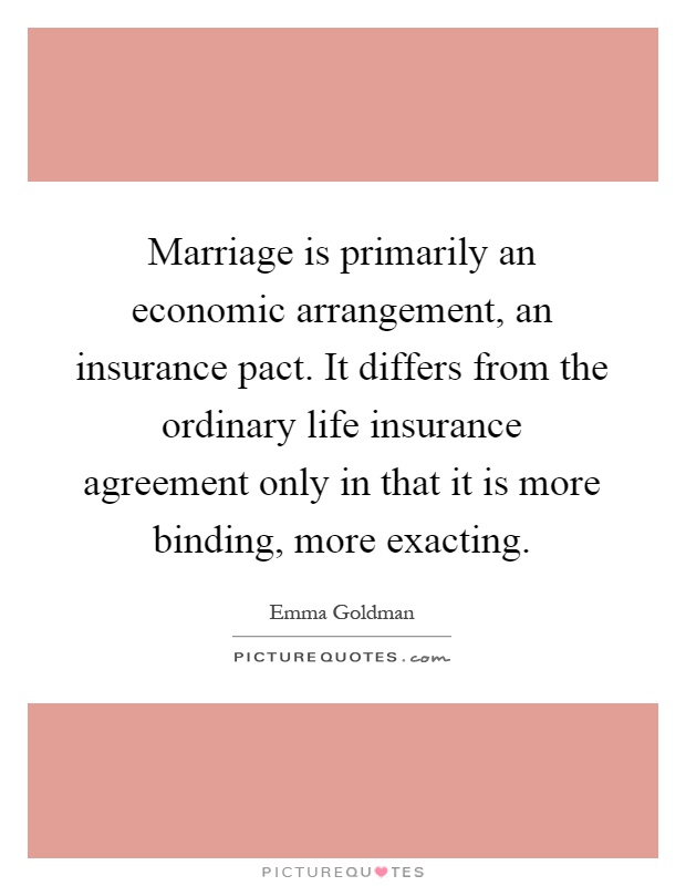 Marriage is primarily an economic arrangement, an insurance pact. It differs from the ordinary life insurance agreement only in that it is more binding, more exacting Picture Quote #1