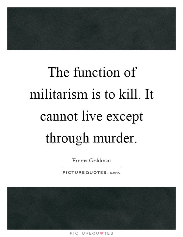 The function of militarism is to kill. It cannot live except through murder Picture Quote #1