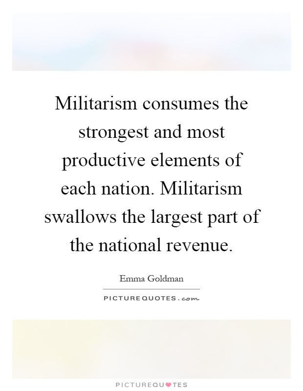 Militarism consumes the strongest and most productive elements of each nation. Militarism swallows the largest part of the national revenue Picture Quote #1