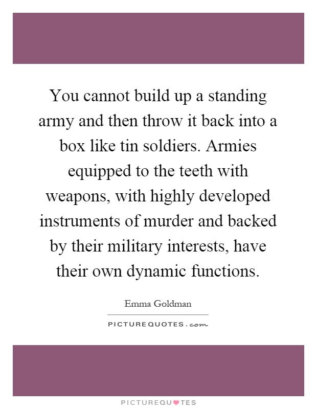 You cannot build up a standing army and then throw it back into a box like tin soldiers. Armies equipped to the teeth with weapons, with highly developed instruments of murder and backed by their military interests, have their own dynamic functions Picture Quote #1