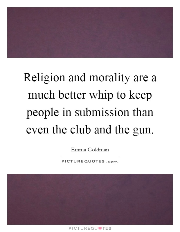 Religion and morality are a much better whip to keep people in submission than even the club and the gun Picture Quote #1