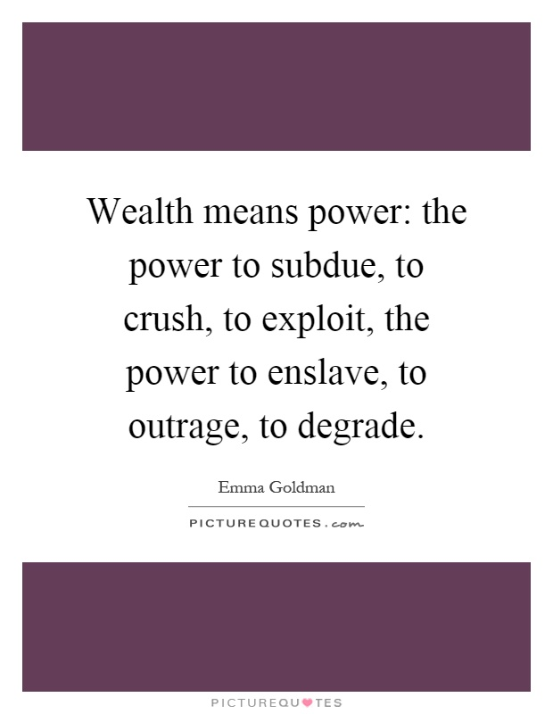 Wealth means power: the power to subdue, to crush, to exploit, the power to enslave, to outrage, to degrade Picture Quote #1