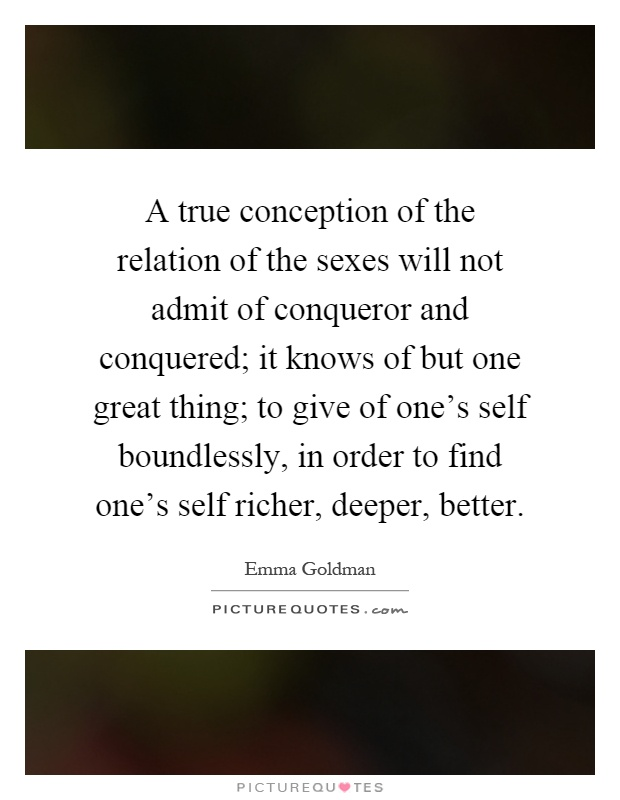 A true conception of the relation of the sexes will not admit of conqueror and conquered; it knows of but one great thing; to give of one's self boundlessly, in order to find one's self richer, deeper, better Picture Quote #1