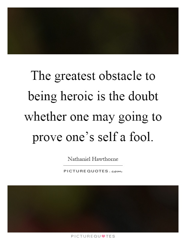 The greatest obstacle to being heroic is the doubt whether one may going to prove one's self a fool Picture Quote #1