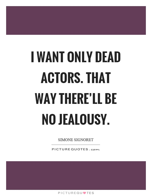 I want only dead actors. That way there'll be no jealousy Picture Quote #1