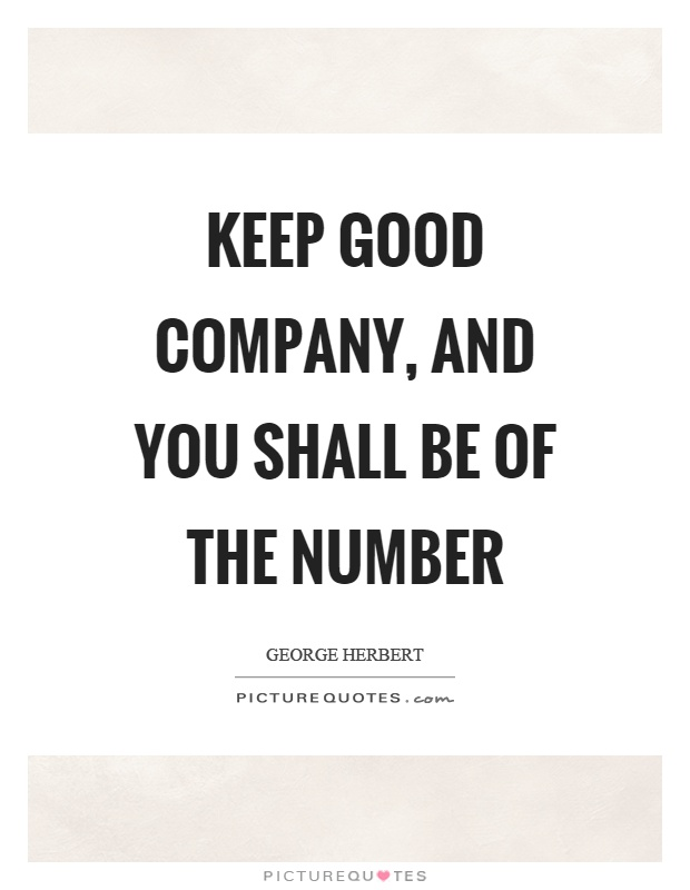 Keep good company, and you shall be of the number Picture Quote #1