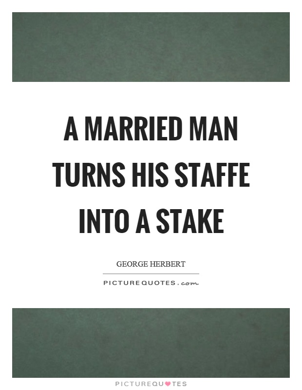 A married man turns his staffe into a stake Picture Quote #1
