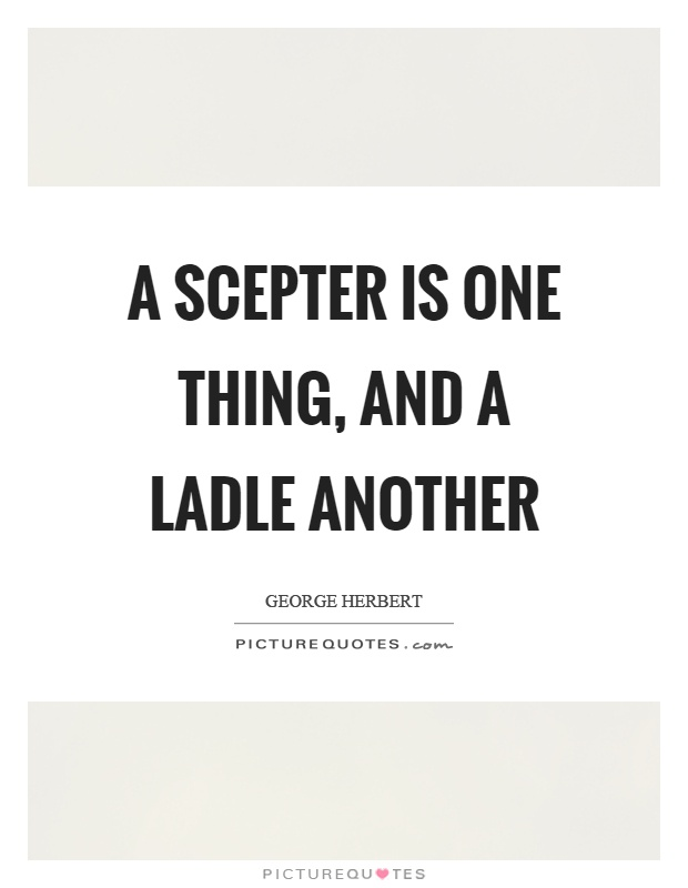 A scepter is one thing, and a ladle another Picture Quote #1