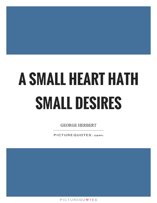 A small heart hath small desires Picture Quote #1