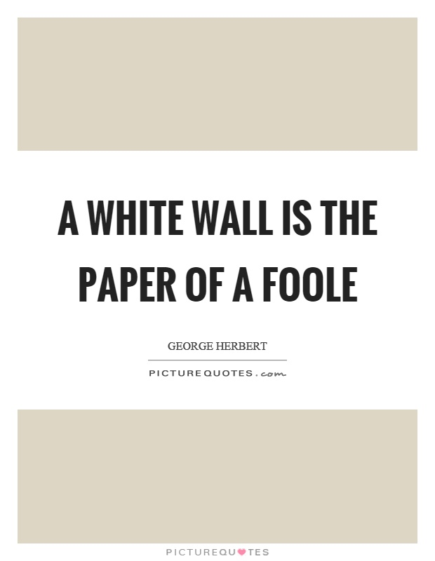 A white wall is the paper of a foole Picture Quote #1