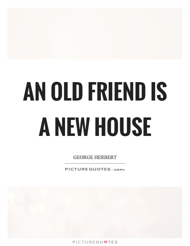 An old friend is a new house Picture Quote #1