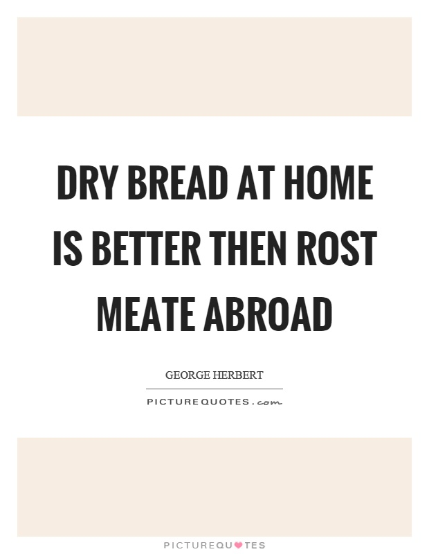 Dry bread at home is better then rost meate abroad Picture Quote #1
