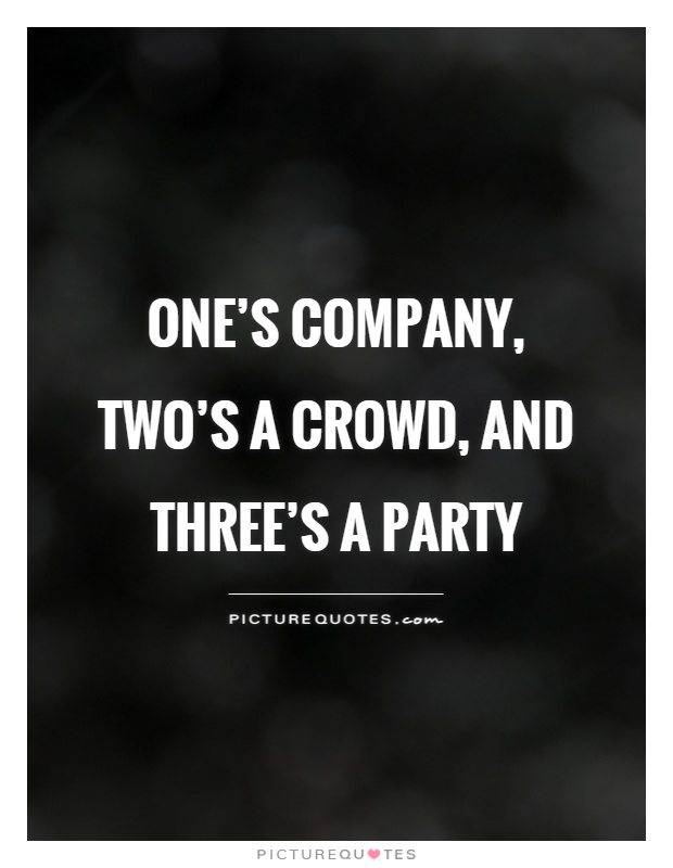 One's company, two's a crowd, and three's a party Picture Quote #1